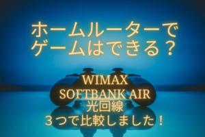 ホームルーターでゲームはできる?WiMAX・SoftBank Air・光回線の3つを比較してみた!